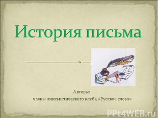История письма Авторы: члены лингвистического клуба «Русское слово»