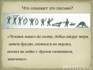 Что означает это письмо? «Человек пошел на охоту, добыл шкуру зверя, затем другу