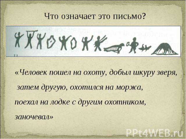 Что означает это письмо? «Человек пошел на охоту, добыл шкуру зверя, затем другую, охотился на моржа, поехал на лодке с другим охотником, заночевал»