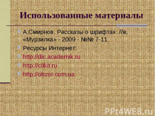 Использованные материалы А.Смирнов. Рассказы о шрифтах. //ж. «Мурзилка» - 2009 -