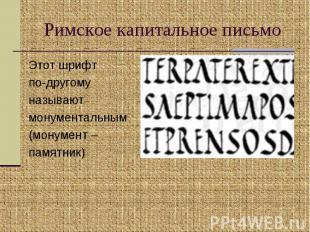 Римское капитальное письмо Этот шрифт по-другому называют монументальным(монумен
