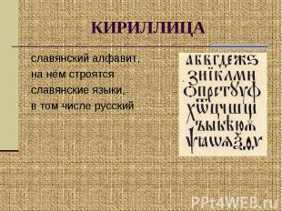 КИРИЛЛИЦА славянский алфавит, на нём строятся славянские языки, в том числе русс