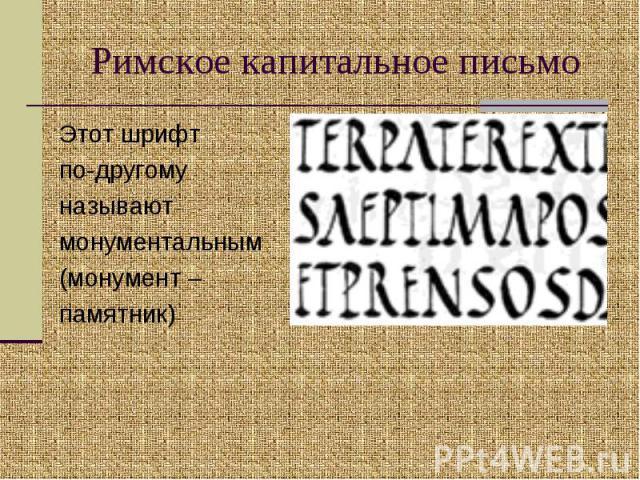Римское капитальное письмо Этот шрифт по-другому называют монументальным(монумент –памятник)