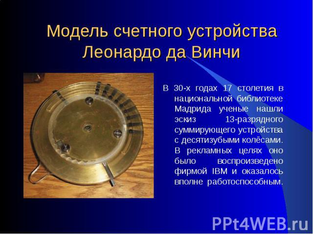 Модель счетного устройства Леонардо да Винчи В 30-х годах 17 столетия в национальной библиотеке Мадрида ученые нашли эскиз 13-разрядного суммирующего устройства с десятизубыми колёсами. В рекламных целях оно было воспроизведено фирмой IBM и оказалос…