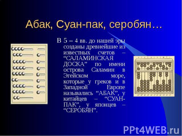 """Абак, Суан-пак, серобян… В 5 – 4 вв. до нашей эры созданы древнейшие из известных счетов – """"САЛАМИНСКАЯ ДОСКА"""" по имени острова Саламин в Эгейском море, которые у греков и в Западной Европе назывались """"АБАК"""", у китайцев – """"СУАН-ПАК"""", у японцев – """"СЕ…"""