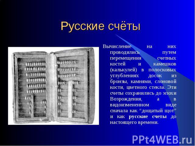 Русские счёты Вычисление на них проводились путем перемещения счетных костей и камешков (калькулей) в полосковых углублениях досок из бронзы, камнями, слоновой кости, цветного стекла. Эти счеты сохранились до эпохи Возрождения, а в видоизмененном ви…