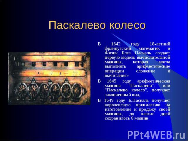 Паскалево колесо В 1642 году 18-летний французский математик и Физик Блез Паскаль создает первую модель вычислительной машины, которая могла выполнять арифметические операции сложение и вычитание»В 1645 году арифметическая машина