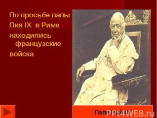 По просьбе папы Пия IX в Риме находились французские войскаПапа Пий IX