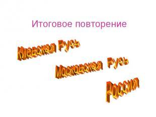 Итоговое повторение Киевская Русь Московская Русь Россия