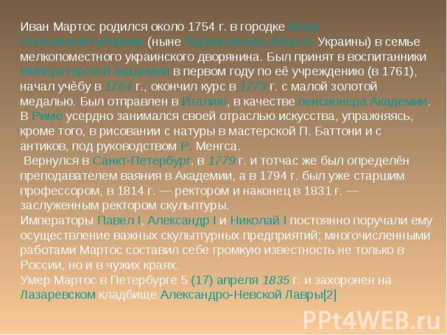 Иван Мартос родился около 1754г. в городке Ичня Полтавской губернии (ныне Черниговская область Украины) в семье мелкопоместного украинского дворянина. Был принят в воспитанники Императорской академии в первом году по её учреждению (в 1761), начал у…