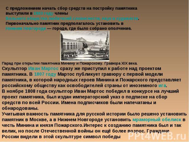 С предложением начать сбор средств на постройку памятника выступили в 1803 году члены Вольного общества любителей словесности, наук и художеств. Первоначально памятник предполагалось установить в Нижнем Новгороде— городе, где было собрано ополчение…