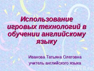 Использование игровых технологий в обучении английскому языку Иванова Татьяна Ол