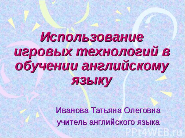 Использование игровых технологий в обучении английскому языку Иванова Татьяна Олеговнаучитель английского языка