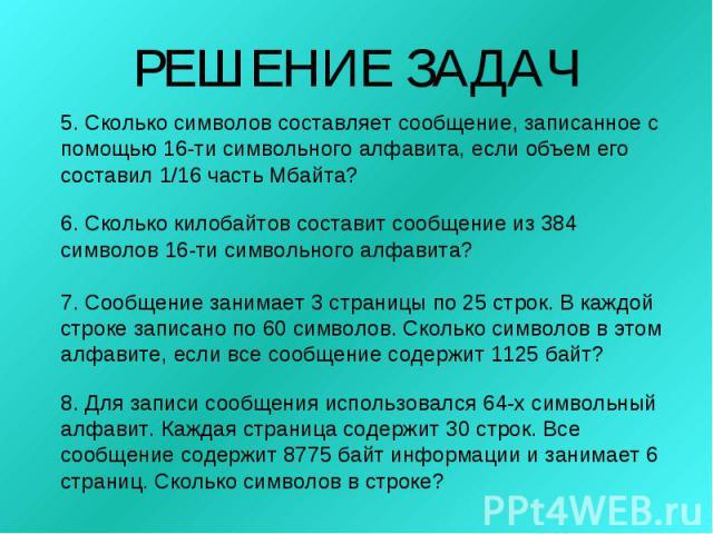 РЕШЕНИЕ ЗАДАЧ5. Сколько символов составляет сообщение, записанное с помощью 16-ти символьного алфавита, если объем его составил 1/16 часть Мбайта?6. Сколько килобайтов составит сообщение из 384 символов 16-ти символьного алфавита?7. Сообщение занима…