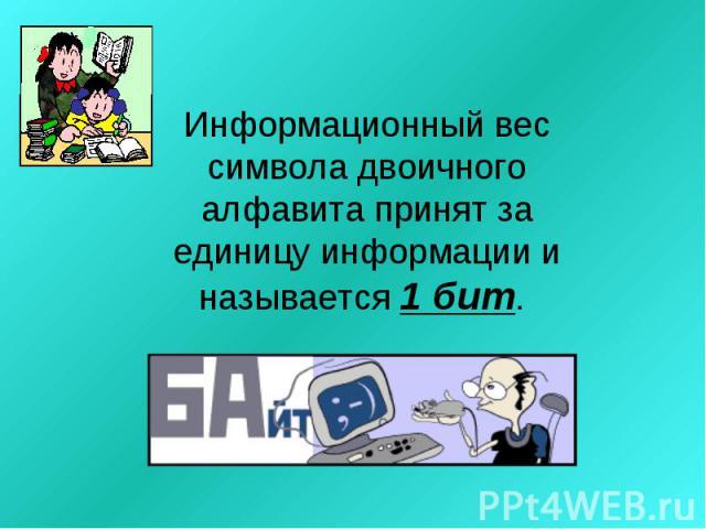 Информационный вес символа двоичного алфавита принят за единицу информации и называется 1 бит.