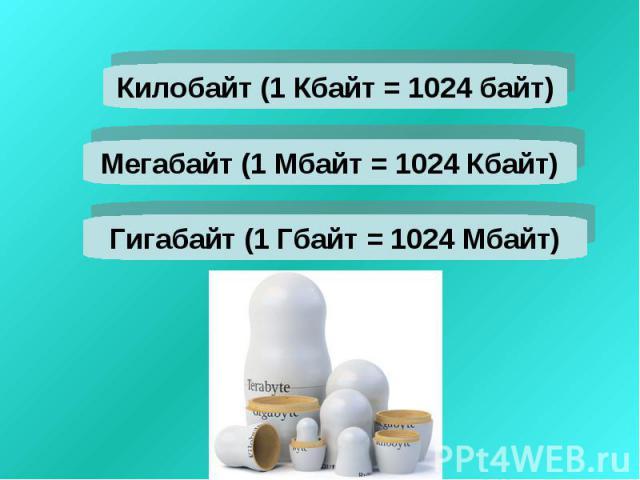 Килобайт (1 Кбайт = 1024 байт)Мегабайт (1 Мбайт = 1024 Кбайт)Гигабайт (1 Гбайт = 1024 Мбайт)