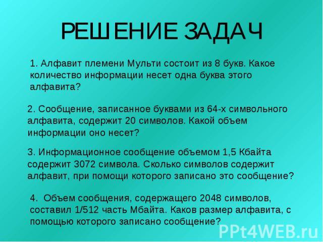 РЕШЕНИЕ ЗАДАЧ1. Алфавит племени Мульти состоит из 8 букв. Какое количество информации несет одна буква этого алфавита?2. Сообщение, записанное буквами из 64-х символьного алфавита, содержит 20 символов. Какой объем информации оно несет?3. Информацио…