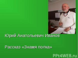 Юрий Анатольевич ИвановРассказ «Знамя полка»
