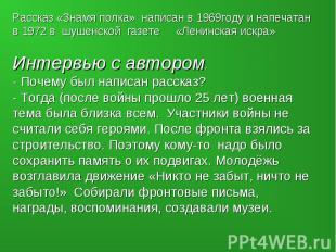 Рассказ «Знамя полка» написан в 1969году и напечатан в 1972 в шушенской газете «
