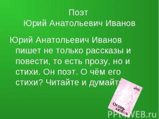 Поэт Юрий Анатольевич Иванов Юрий Анатольевич Иванов пишет не только рассказы и