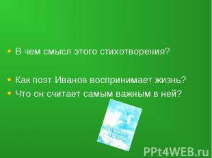 В чем смысл этого стихотворения?Как поэт Иванов воспринимает жизнь?Что он считае