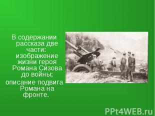 В содержании рассказа две части: изображение жизни героя Романа Сизова до войны;