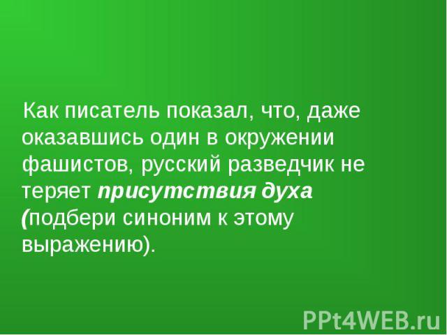 Как писатель показал, что, даже оказавшись один в окружении фашистов, русский разведчик не теряет присутствия духа (подбери синоним к этому выражению).