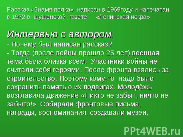 Рассказ «Знамя полка» написан в 1969году и напечатан в 1972 в шушенской газете «Ленинская искра»Интервью с автором.- Почему был написан рассказ?- Тогда (после войны прошло 25 лет) военная тема была близка всем. Участники войны не считали себя героям…