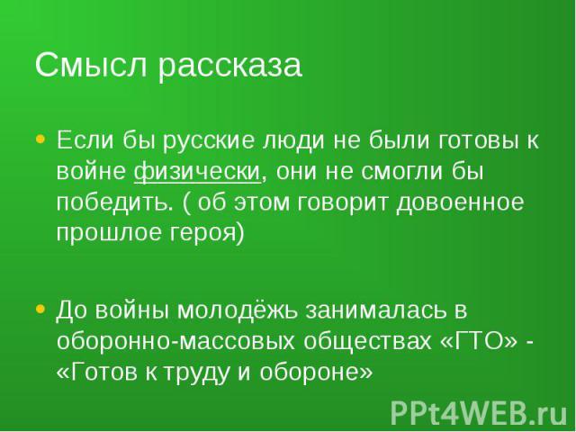 Смысл рассказа Если бы русские люди не были готовы к войне физически, они не смогли бы победить. ( об этом говорит довоенное прошлое героя)До войны молодёжь занималась в оборонно-массовых обществах «ГТО» - «Готов к труду и обороне»