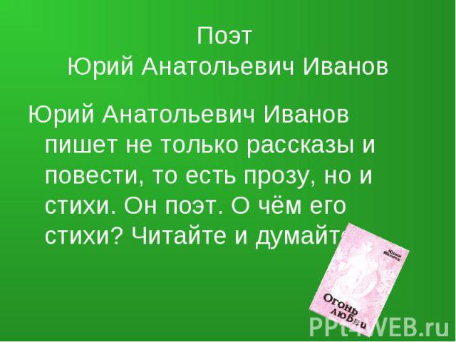 Поэт Юрий Анатольевич Иванов Юрий Анатольевич Иванов пишет не только рассказы и повести, то есть прозу, но и стихи. Он поэт. О чём его стихи? Читайте и думайте.