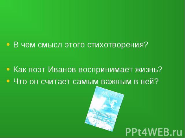 В чем смысл этого стихотворения?Как поэт Иванов воспринимает жизнь?Что он считает самым важным в ней?