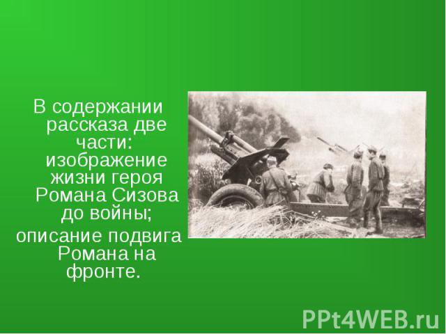В содержании рассказа две части: изображение жизни героя Романа Сизова до войны;описание подвига Романа на фронте.
