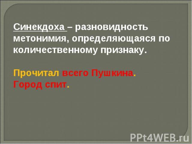 Синекдоха – разновидность метонимия, определяющаяся по количественному признаку.Прочитал всего Пушкина.Город спит.