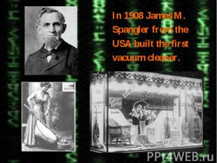 In 1908 James M.Spangler from theUSA built the firstvacuum cleaner.