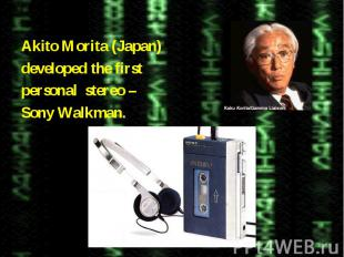 Akito Morita (Japan)developed the firstpersonal stereo –Sony Walkman.