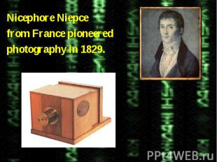 Nicephore Niepcefrom France pioneeredphotography in 1829.