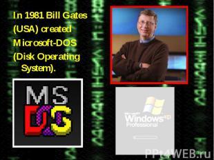 In 1981 Bill Gates(USA) createdMicrosoft-DOS(Disk Operating System).