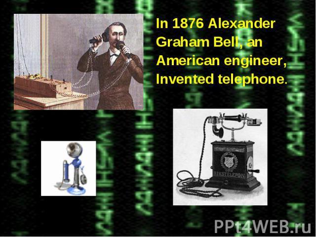In 1876 AlexanderGraham Bell, anAmerican engineer,Invented telephone.