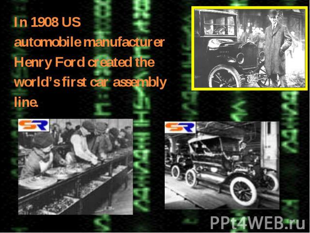 In 1908 USautomobile manufacturerHenry Ford created theworld's first car assemblyline.