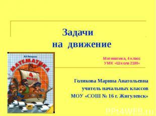 Задачи на движение Математика, 4 класс УМК «Школа 2100» Голикова Марина Анатолье