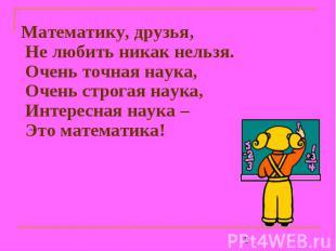 Математику, друзья, Не любить никак нельзя.Очень точная наука,Очень строгая наук
