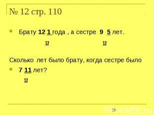 № 12 стр. 110 Брату 12 1 года , а сестре 9 5 лет. 12 12Сколько лет было брату, к