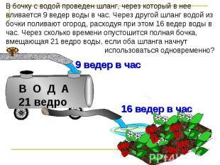 В бочку с водой проведен шланг, через который в нее вливается 9 ведер воды в час