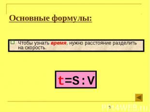 Основные формулы: Чтобы узнать время, нужно расстояние разделить на скорость.t=S