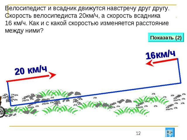Велосипедист и всадник движутся навстречу друг другу. Скорость велосипедиста 20км/ч, а скорость всадника 16 км/ч. Как и с какой скоростью изменяется расстояние между ними?