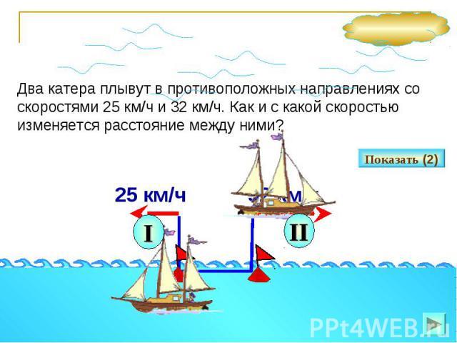 Два катера плывут в противоположных направлениях со скоростями 25 км/ч и 32 км/ч. Как и с какой скоростью изменяется расстояние между ними?
