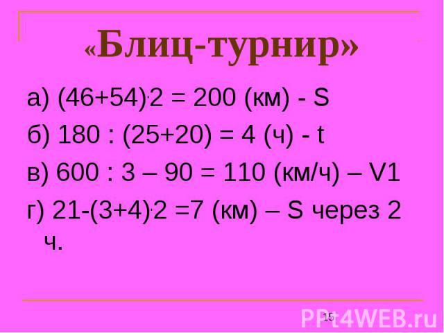 «Блиц-турнир» а) (46+54).2 = 200 (км) - Sб) 180 : (25+20) = 4 (ч) - tв) 600 : 3 – 90 = 110 (км/ч) – V1г) 21-(3+4).2 =7 (км) – S через 2 ч.