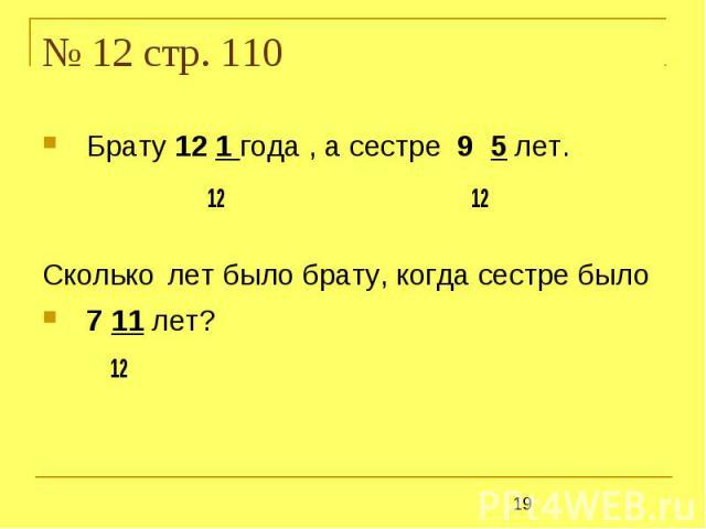 № 12 стр. 110 Брату 12 1 года , а сестре 9 5 лет. 12 12Сколько лет было брату, когда сестре было 7 11 лет? 12