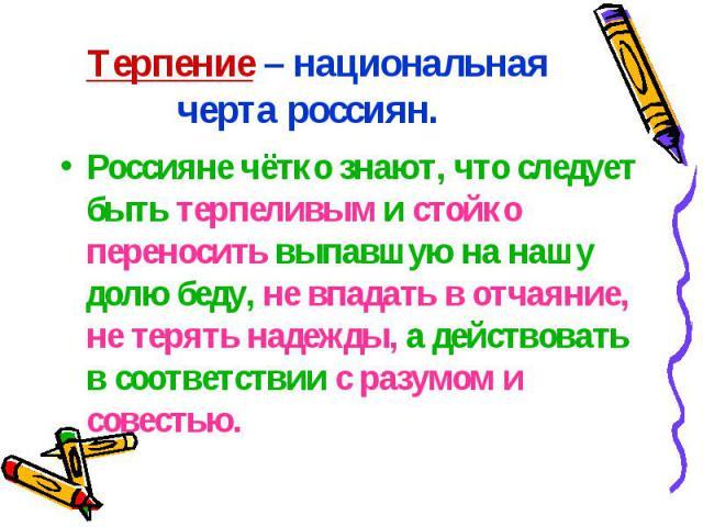 Терпение – национальная черта россиян. Россияне чётко знают, что следует быть терпеливым и стойко переносить выпавшую на нашу долю беду, не впадать в отчаяние, не терять надежды, а действовать в соответствии с разумом и совестью.