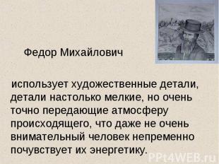 Федор Михайлович использует художественные детали, детали настолько мелкие, но о
